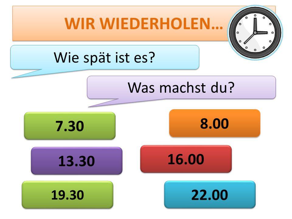 WIR WIEDERHOLEN… Wie spät ist es Was machst du 8.00 7.30 16.00 13.30