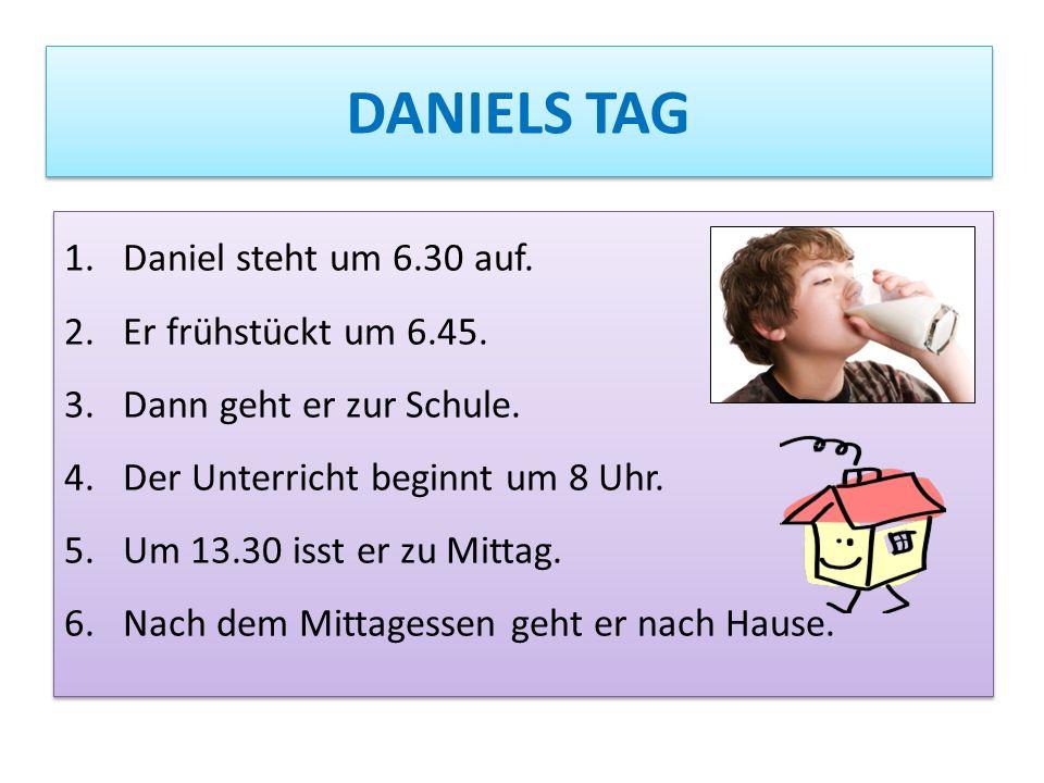 DANIELS TAG Daniel steht um 6.30 auf. Er frühstückt um 6.45.