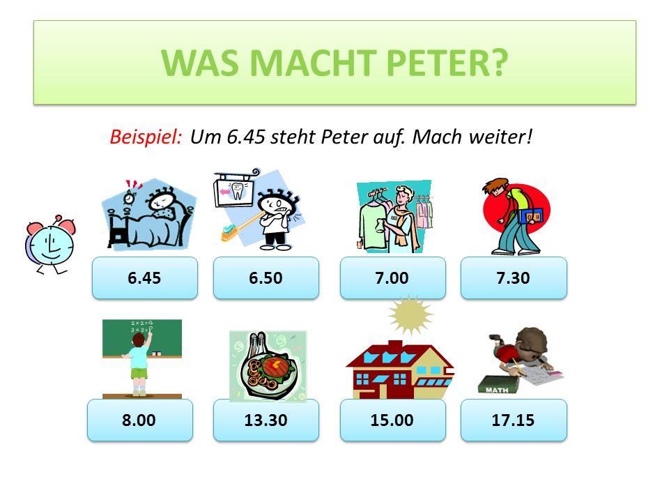 WAS MACHT PETER Beispiel: Um 6.45 steht Peter auf. Mach weiter! 6.45