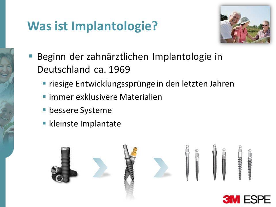 Was ist Implantologie Beginn der zahnärztlichen Implantologie in Deutschland ca. 1969. riesige Entwicklungssprünge in den letzten Jahren.