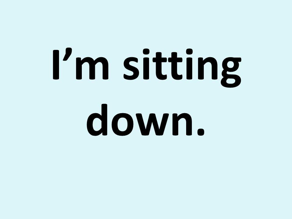 I'm sitting down.