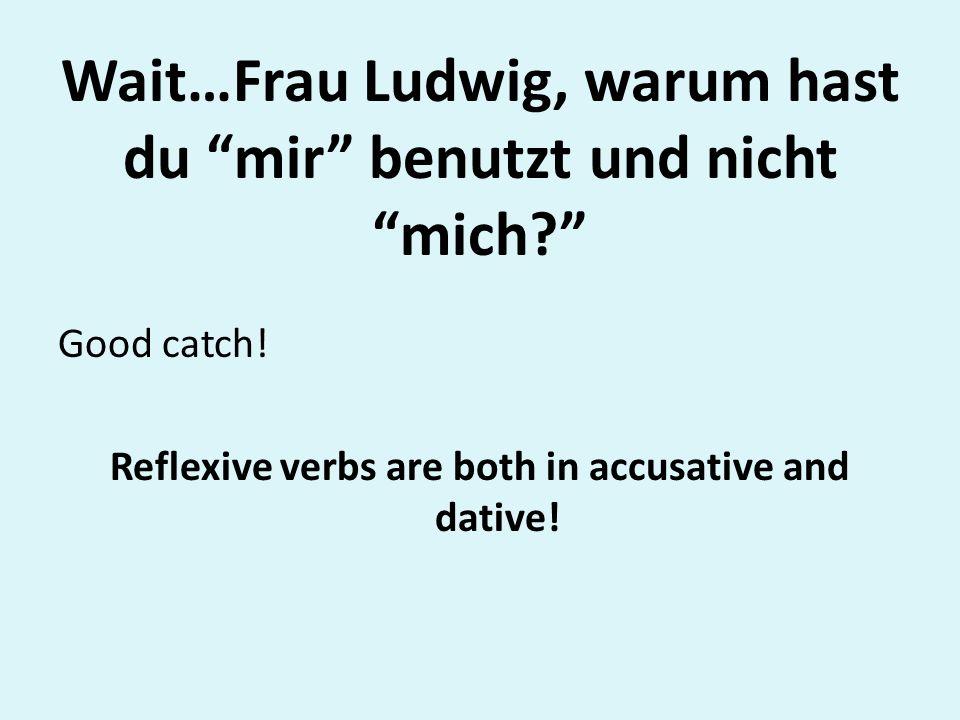 Wait…Frau Ludwig, warum hast du mir benutzt und nicht mich