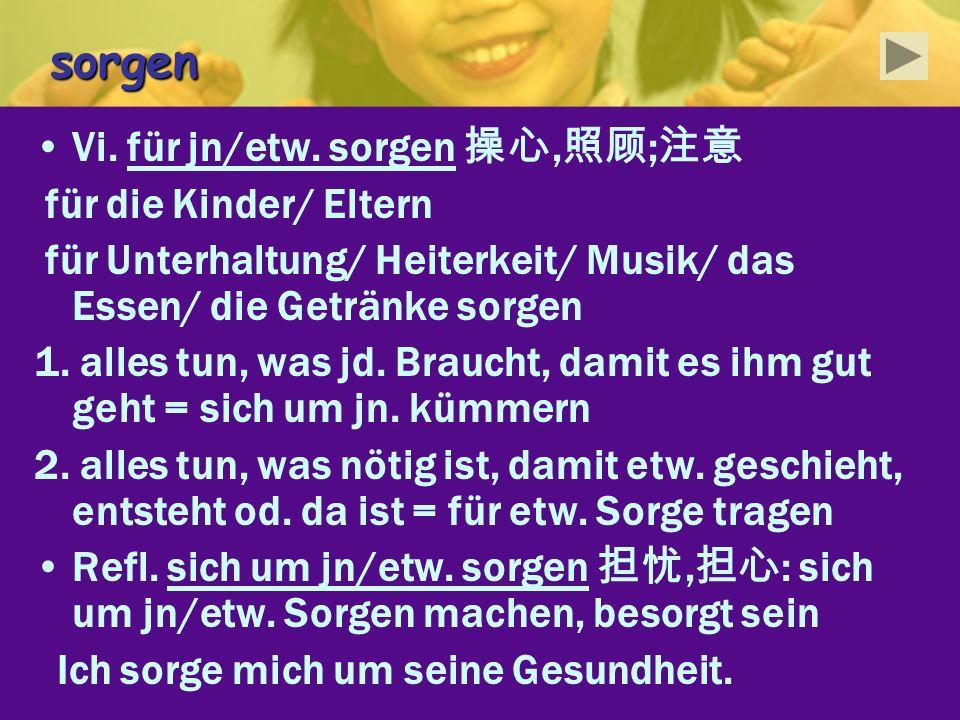 sorgen Vi. für jn/etw. sorgen 操心,照顾;注意 für die Kinder/ Eltern
