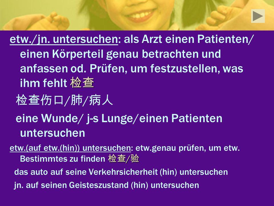 eine Wunde/ j-s Lunge/einen Patienten untersuchen