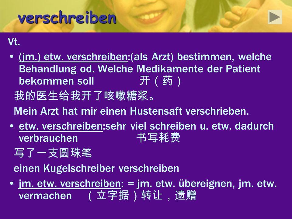 verschreibenVt. (jm.) etw. verschreiben:(als Arzt) bestimmen, welche Behandlung od. Welche Medikamente der Patient bekommen soll 开(药)