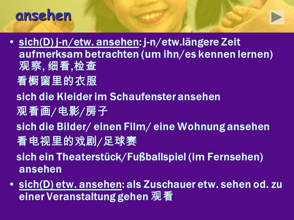 ansehensich(D) j-n/etw. ansehen: j-n/etw.längere Zeit aufmerksam betrachten (um ihn/es kennen lernen) 观察, 细看,检查.