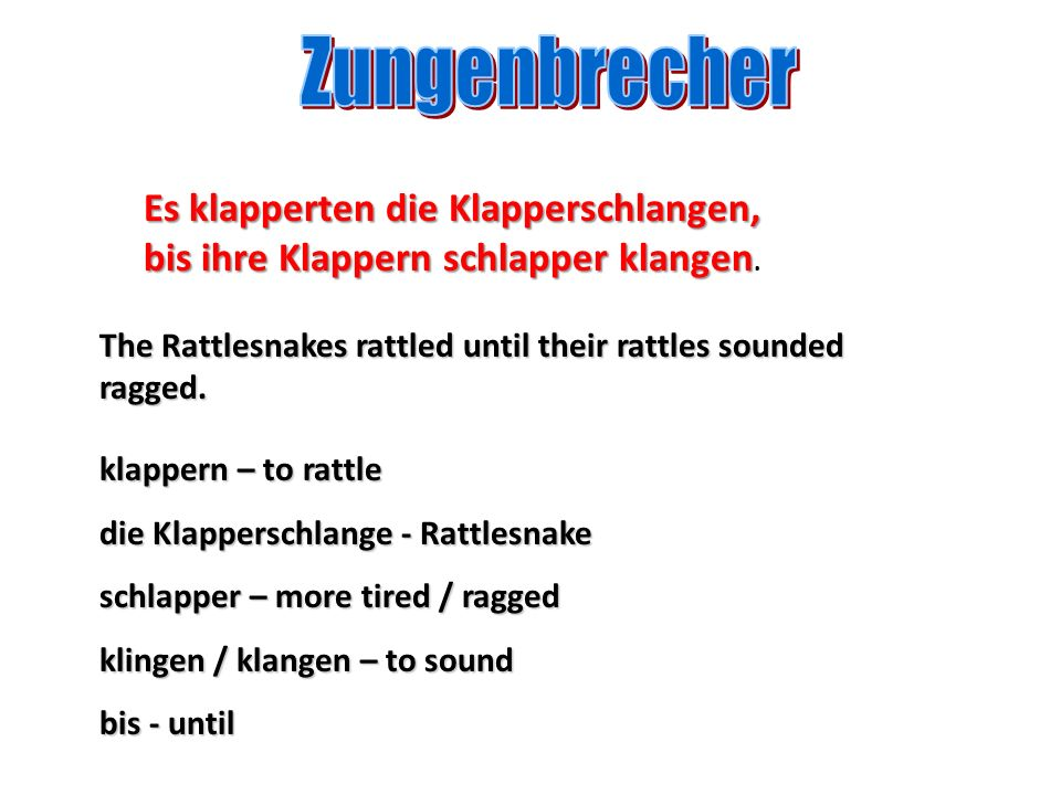 Zungenbrecher Es klapperten die Klapperschlangen, bis ihre Klappern schlapper klangen. The Rattlesnakes rattled until their rattles sounded ragged.