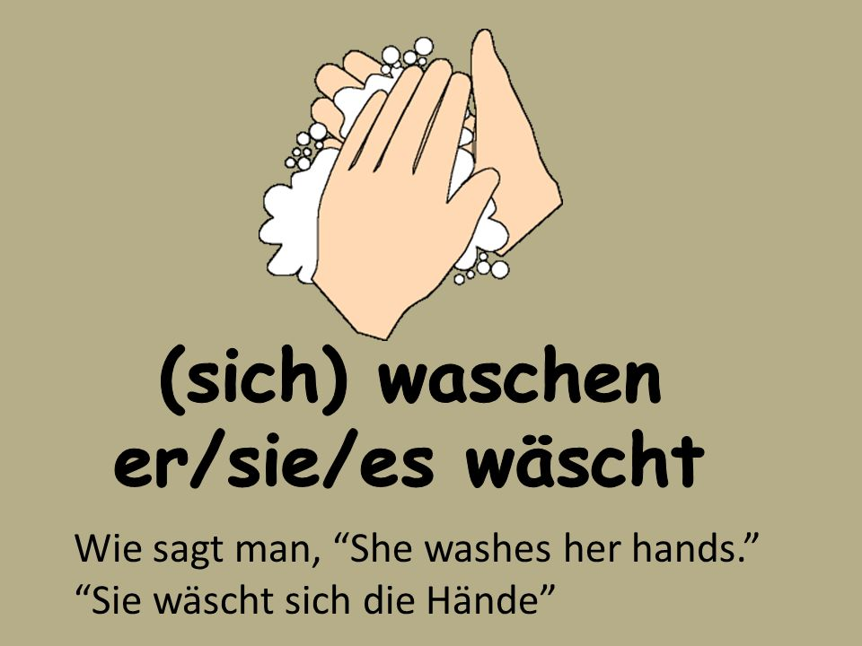 (sich) waschen er/sie/es wäscht Wie sagt man, She washes her hands. Sie wäscht sich die Hände