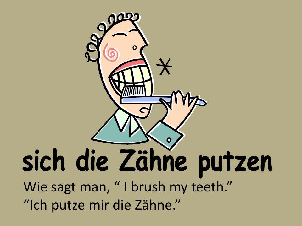 sich die Zähne putzen Wie sagt man, I brush my teeth. Ich putze mir die Zähne.