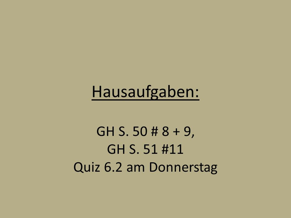 GH S. 50 # 8 + 9, GH S. 51 #11 Quiz 6.2 am Donnerstag
