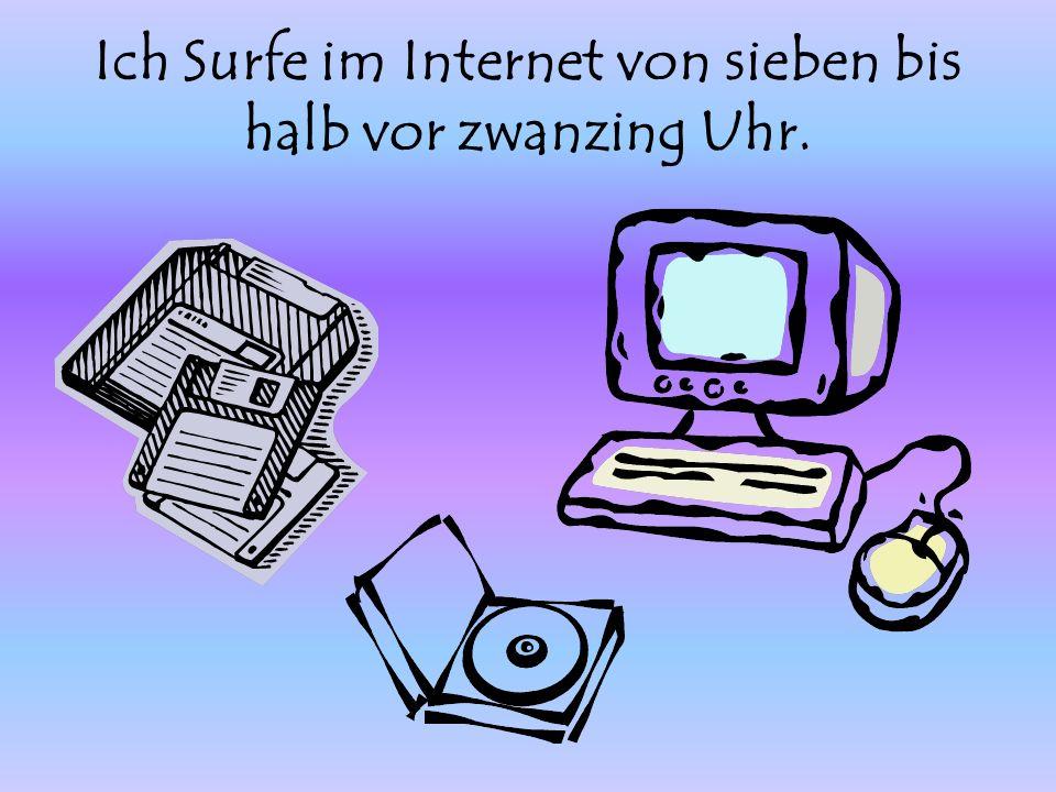 Ich Surfe im Internet von sieben bis halb vor zwanzing Uhr.