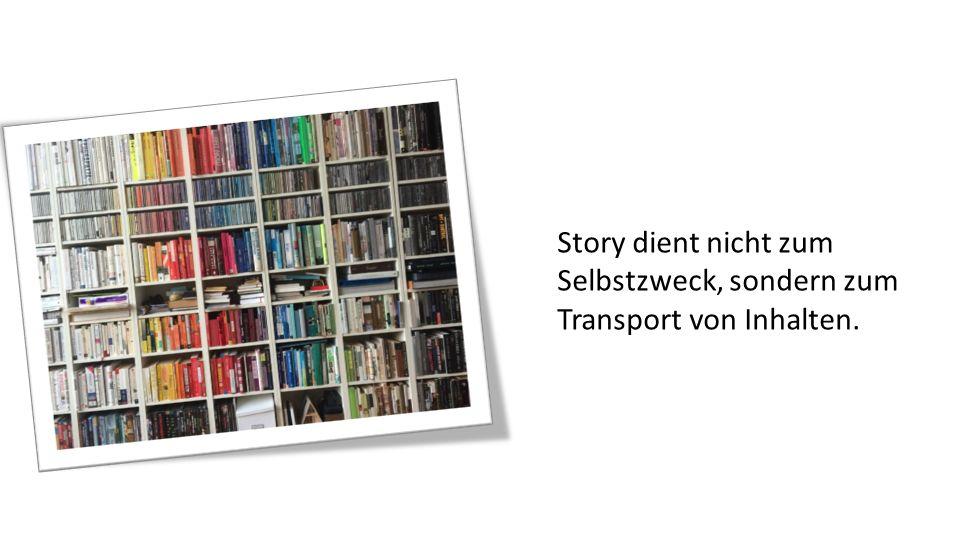 Story dient nicht zum Selbstzweck, sondern zum Transport von Inhalten.