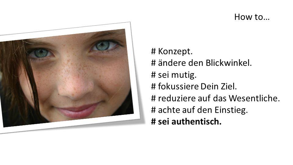 How to… # Konzept. # ändere den Blickwinkel. # sei mutig. # fokussiere Dein Ziel. # reduziere auf das Wesentliche.