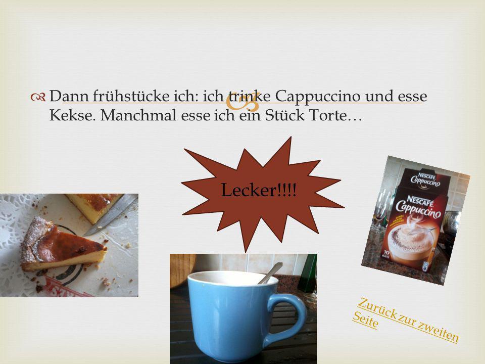 Dann frühstücke ich: ich trinke Cappuccino und esse Kekse