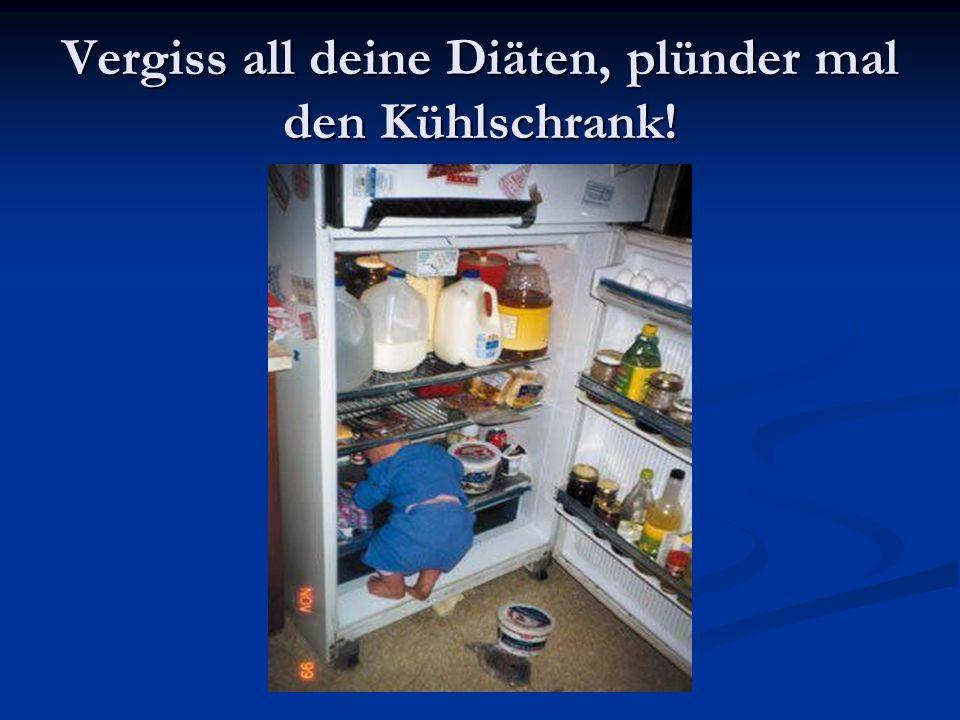 Vergiss all deine Diäten, plünder mal den Kühlschrank!