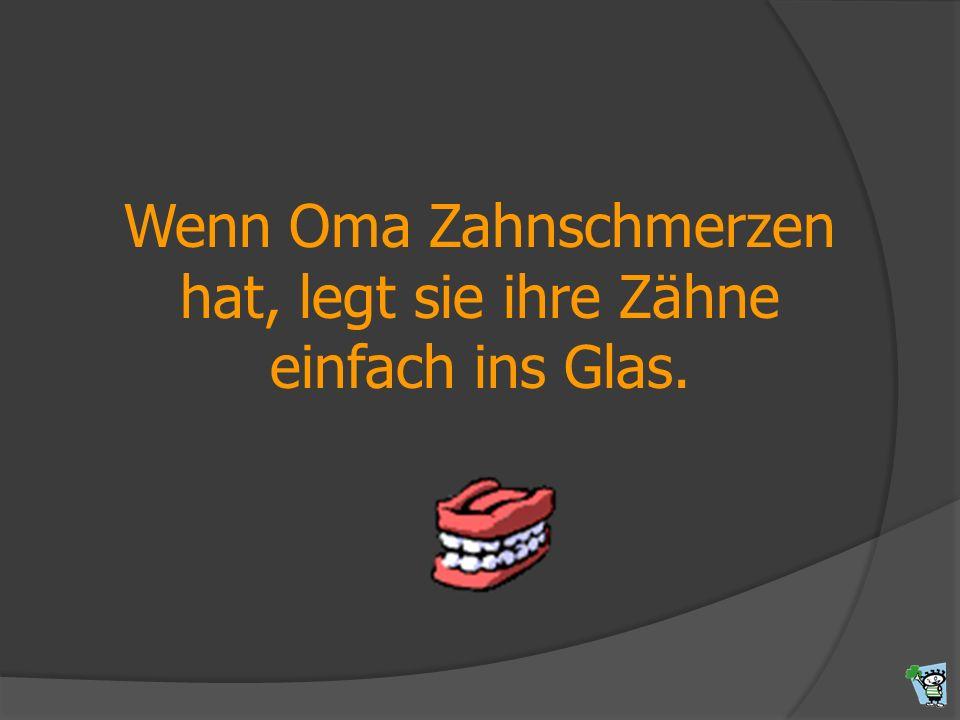 Wenn Oma Zahnschmerzen hat, legt sie ihre Zähne einfach ins Glas.