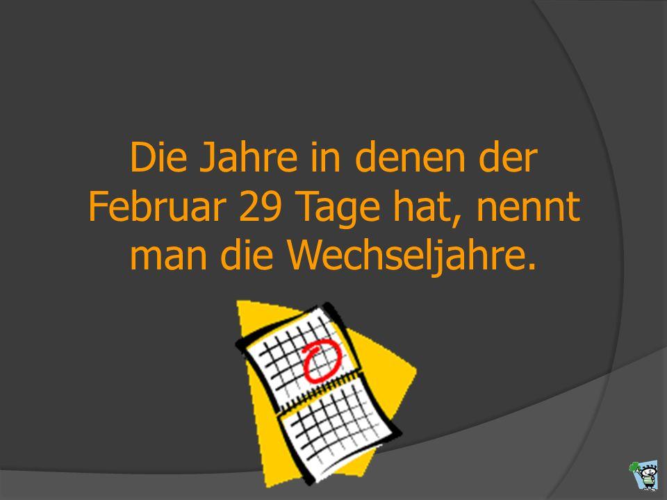 Die Jahre in denen der Februar 29 Tage hat, nennt man die Wechseljahre.
