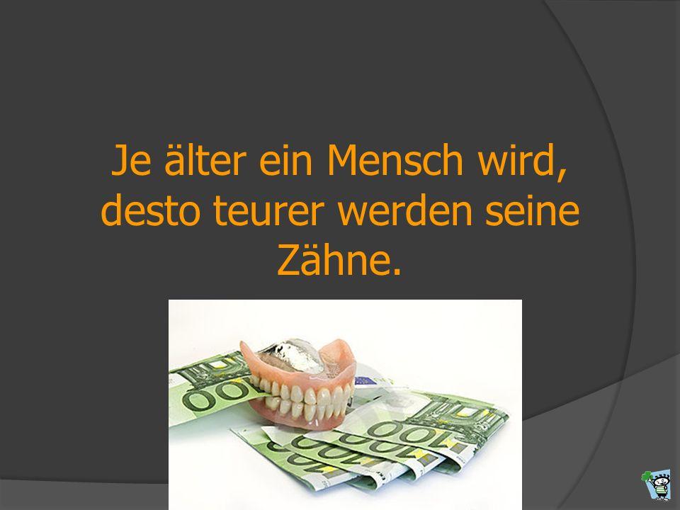 Je älter ein Mensch wird, desto teurer werden seine Zähne.