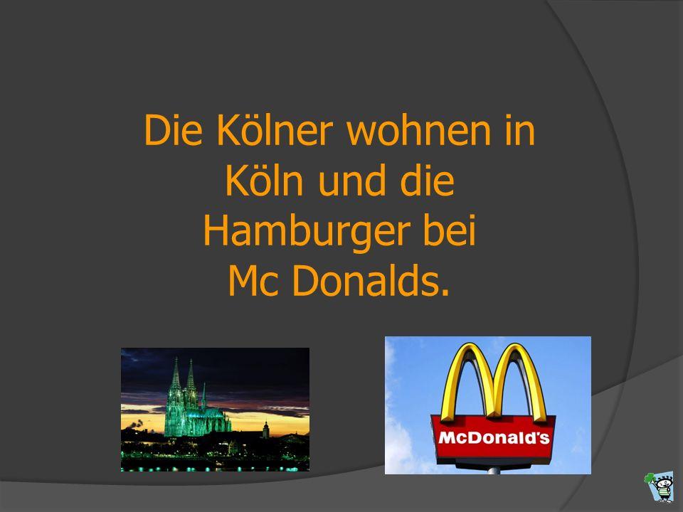 Die Kölner wohnen in Köln und die Hamburger bei Mc Donalds.