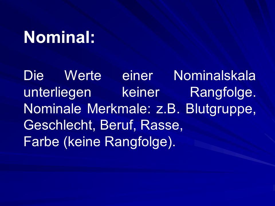 Nominal: Die Werte einer Nominalskala unterliegen keiner Rangfolge. Nominale Merkmale: z.B. Blutgruppe, Geschlecht, Beruf, Rasse,