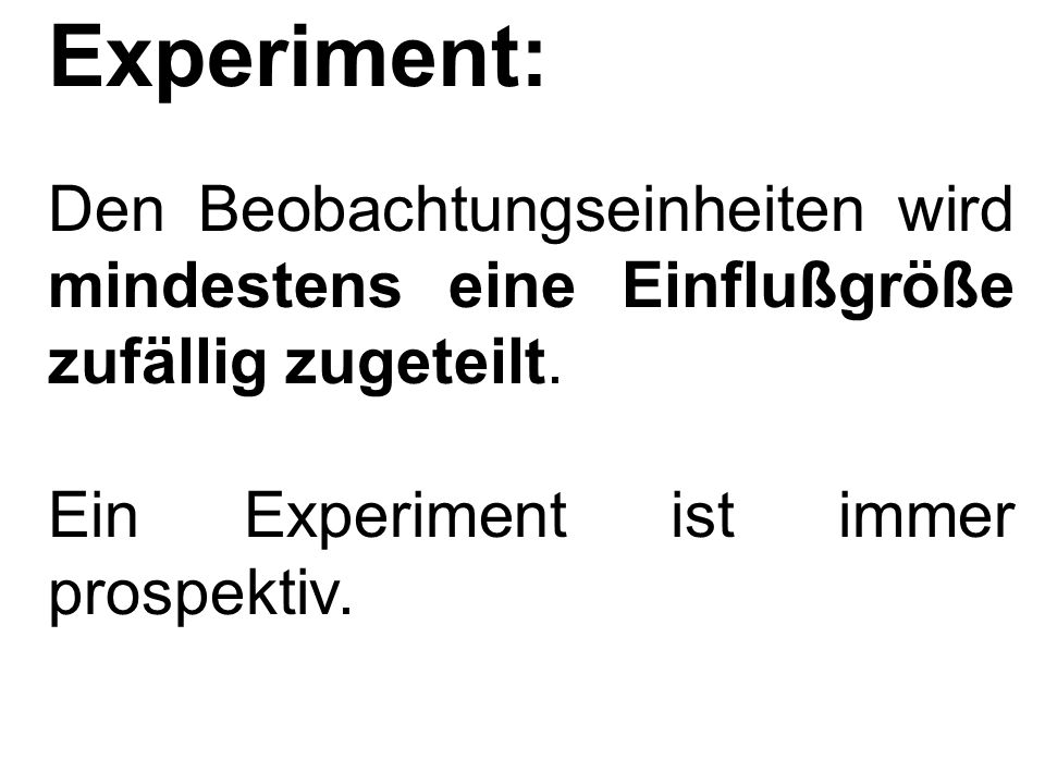 Experiment: Den Beobachtungseinheiten wird mindestens eine Einflußgröße zufällig zugeteilt.
