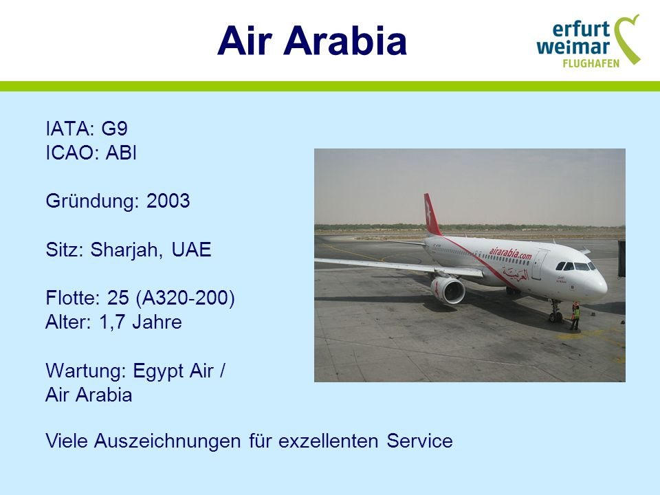 Air Arabia IATA: G9 ICAO: ABI Gründung: 2003 Sitz: Sharjah, UAE Flotte: 25 (A320-200) Alter: 1,7 Jahre Wartung: Egypt Air / Air Arabia.