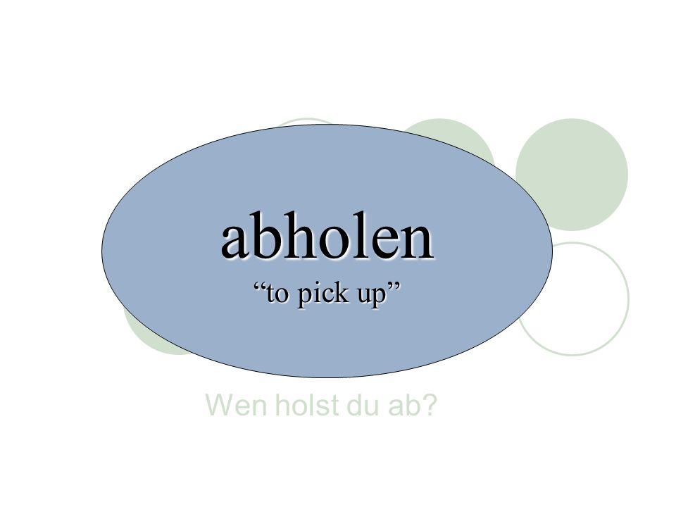 abholen to pick up Wen holst du ab
