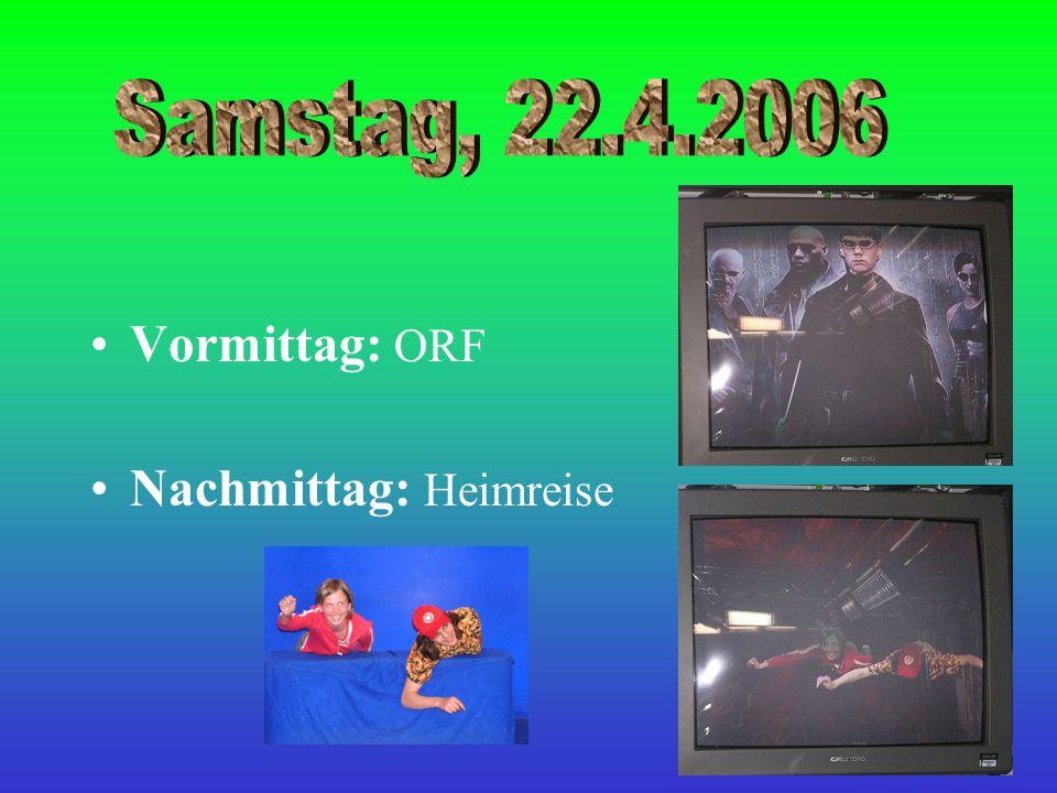 Samstag, 22.4.2006 Vormittag: ORF Nachmittag: Heimreise