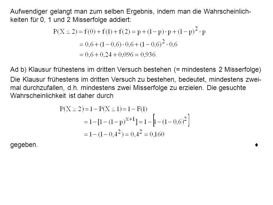 Aufwendiger gelangt man zum selben Ergebnis, indem man die Wahrscheinlich- keiten für 0, 1 und 2 Misserfolge addiert: