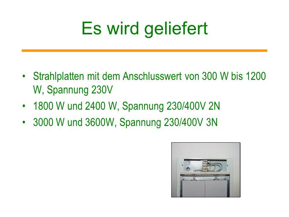 Es wird geliefertStrahlplatten mit dem Anschlusswert von 300 W bis 1200 W, Spannung 230V. 1800 W und 2400 W, Spannung 230/400V 2N.