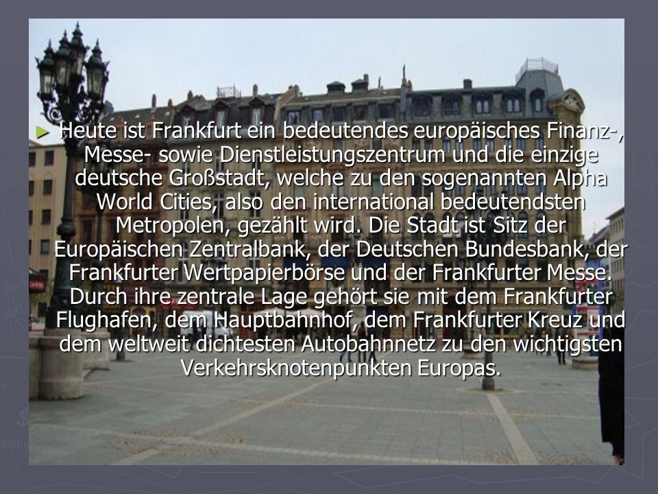 Heute ist Frankfurt ein bedeutendes europäisches Finanz-, Messe- sowie Dienstleistungszentrum und die einzige deutsche Großstadt, welche zu den sogenannten Alpha World Cities, also den international bedeutendsten Metropolen, gezählt wird.