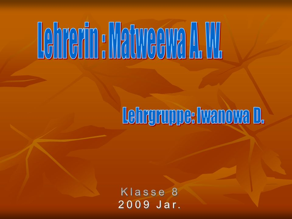 Lehrerin : Matweewa A. W. Lehrgruppe: Iwanowa D. Klasse 8 2009 Jar.