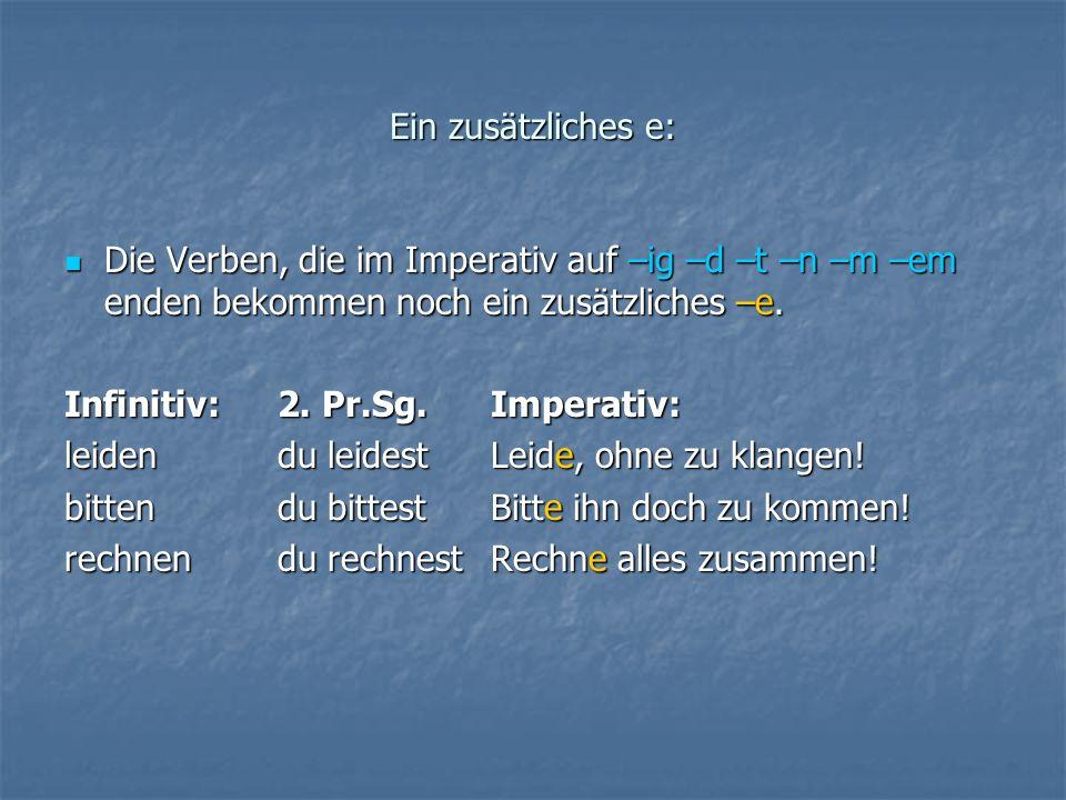 Ein zusätzliches e: Die Verben, die im Imperativ auf –ig –d –t –n –m –em enden bekommen noch ein zusätzliches –e.