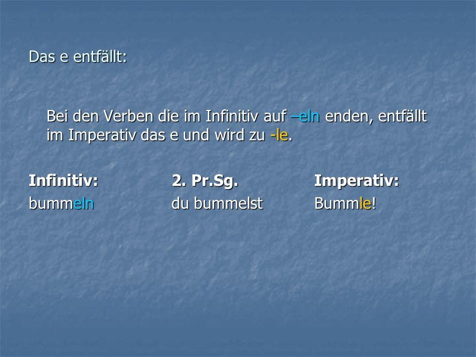 Das e entfällt: Bei den Verben die im Infinitiv auf –eln enden, entfällt im Imperativ das e und wird zu -le.