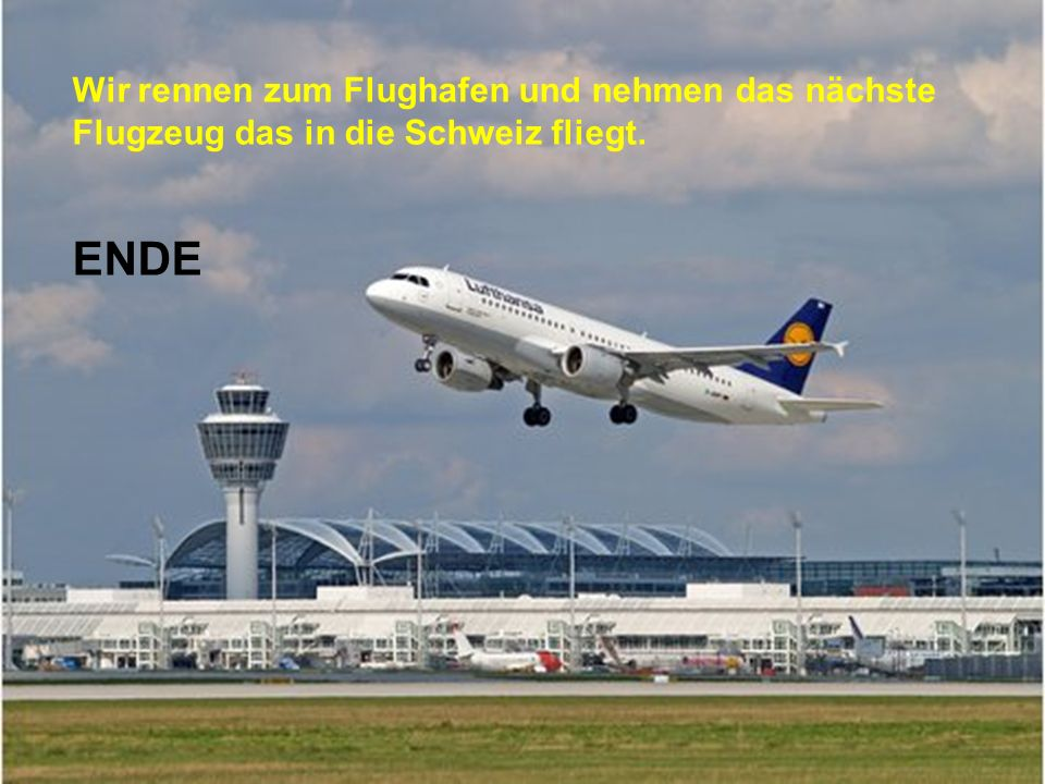 Wir rennen zum Flughafen und nehmen das nächste Flugzeug das in die Schweiz fliegt.