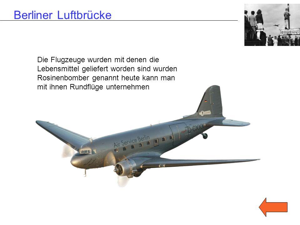 Die Flugzeuge wurden mit denen die Lebensmittel geliefert worden sind wurden Rosinenbomber genannt heute kann man mit ihnen Rundflüge unternehmen