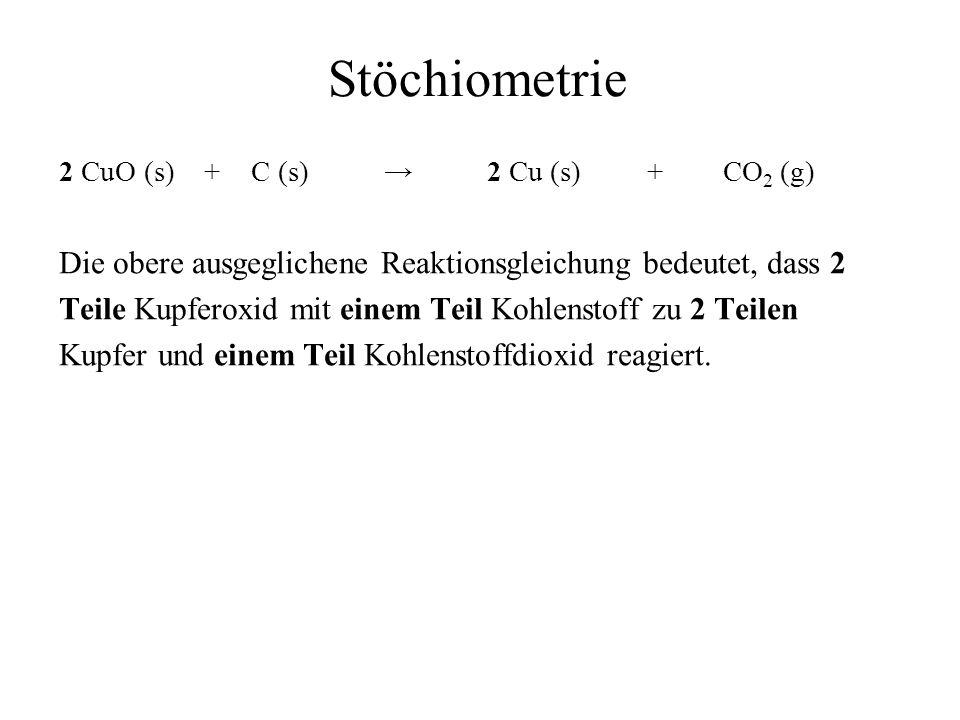 Stöchiometrie 2 CuO (s) + C (s) → 2 Cu (s) + CO2 (g) Die obere ausgeglichene Reaktionsgleichung bedeutet, dass 2.