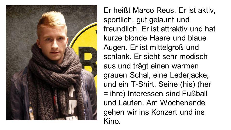 Er heißt Marco Reus. Er ist aktiv, sportlich, gut gelaunt und freundlich.