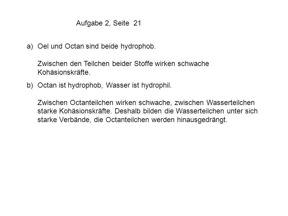 Aufgabe 2, Seite 21 a) Oel und Octan sind beide hydrophob. Zwischen den Teilchen beider Stoffe wirken schwache Kohäsionskräfte.