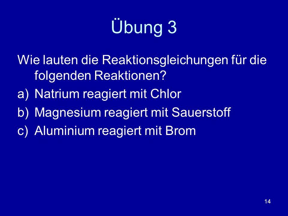 Übung 3 Wie lauten die Reaktionsgleichungen für die folgenden Reaktionen Natrium reagiert mit Chlor.
