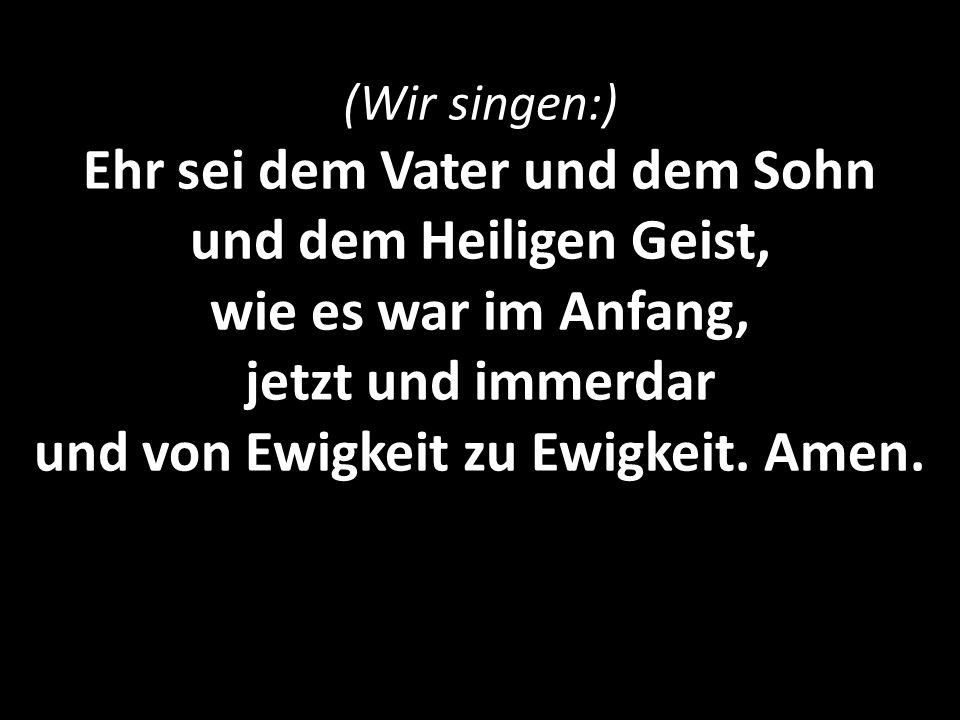 (Wir singen:) Ehr sei dem Vater und dem Sohn und dem Heiligen Geist, wie es war im Anfang, jetzt und immerdar und von Ewigkeit zu Ewigkeit.