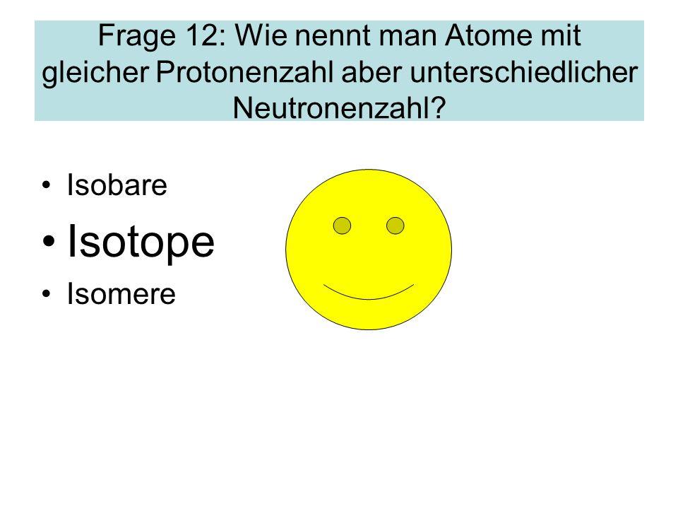 Frage 12: Wie nennt man Atome mit gleicher Protonenzahl aber unterschiedlicher Neutronenzahl