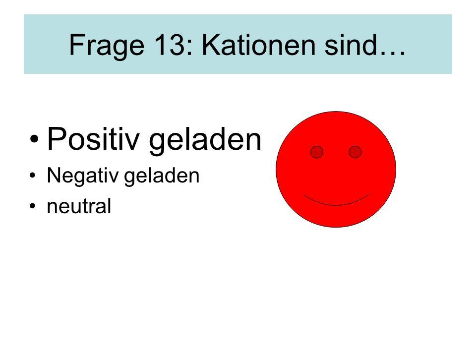 Frage 13: Kationen sind… Positiv geladen Negativ geladen neutral
