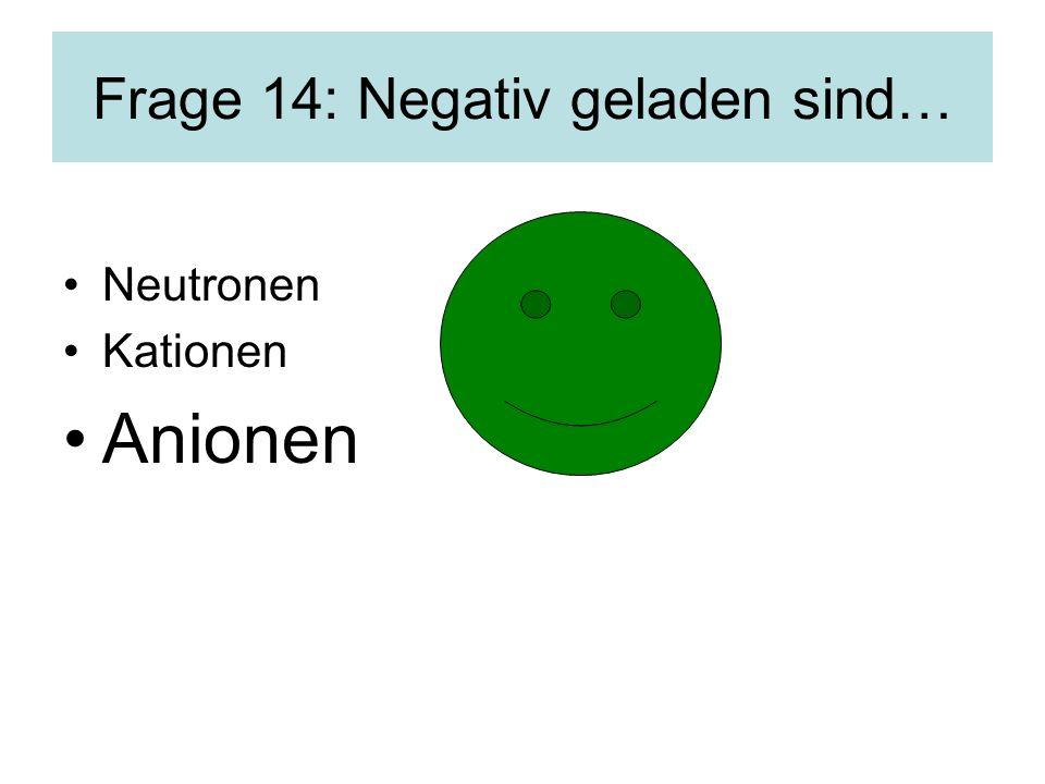 Frage 14: Negativ geladen sind…