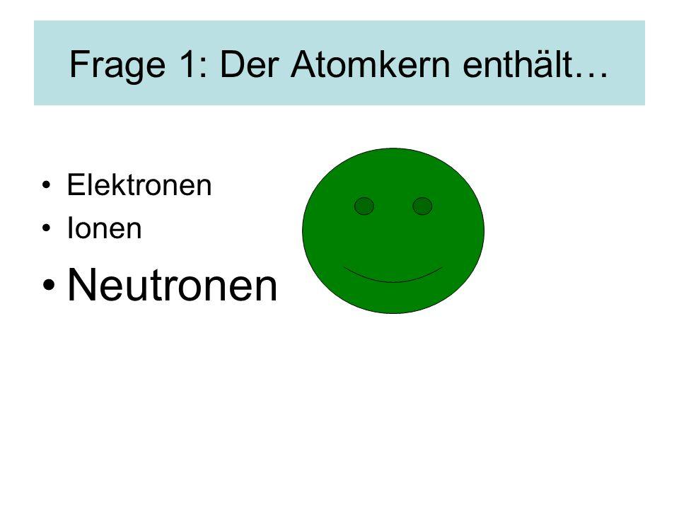 Frage 1: Der Atomkern enthält…