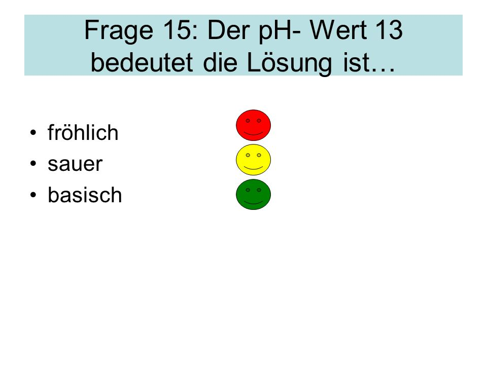Frage 15: Der pH- Wert 13 bedeutet die Lösung ist…