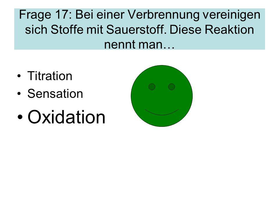 Frage 17: Bei einer Verbrennung vereinigen sich Stoffe mit Sauerstoff
