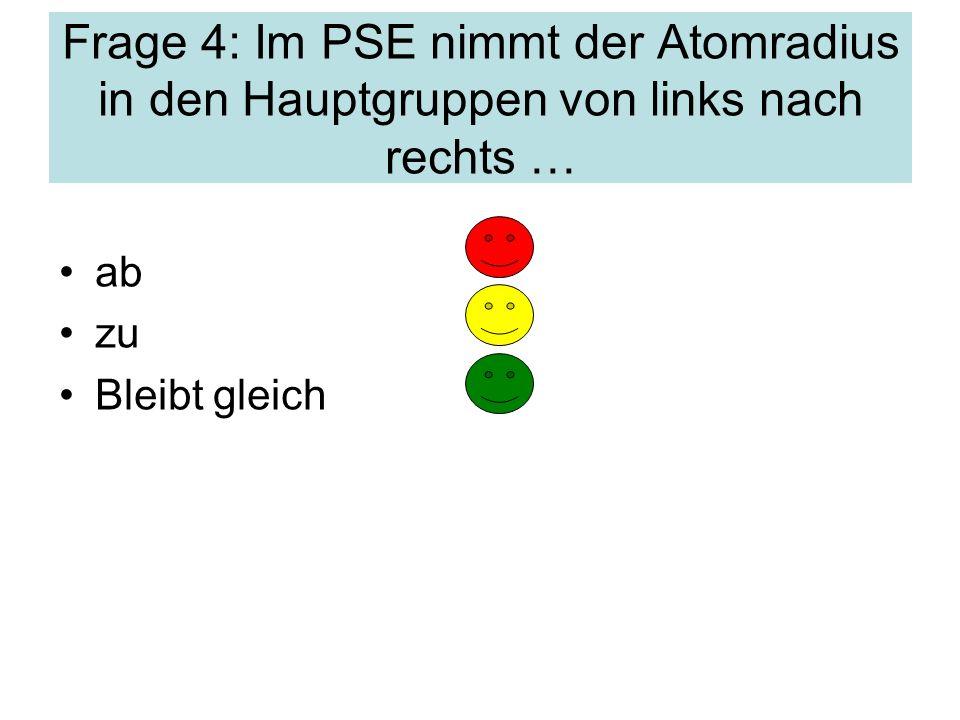 Frage 4: Im PSE nimmt der Atomradius in den Hauptgruppen von links nach rechts …