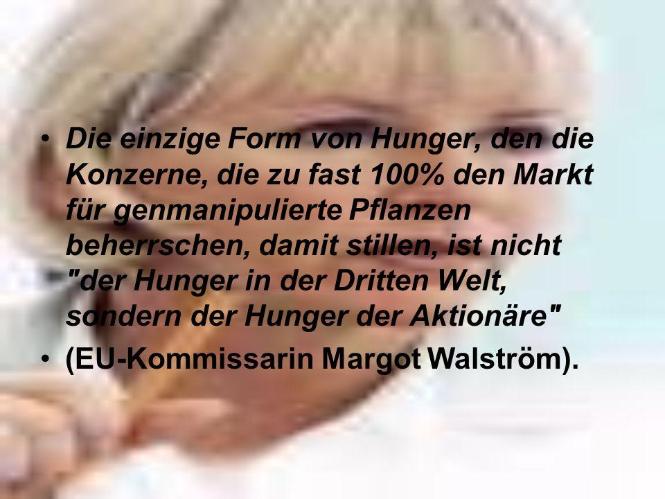 Die einzige Form von Hunger, den die Konzerne, die zu fast 100% den Markt für genmanipulierte Pflanzen beherrschen, damit stillen, ist nicht der Hunger in der Dritten Welt, sondern der Hunger der Aktionäre