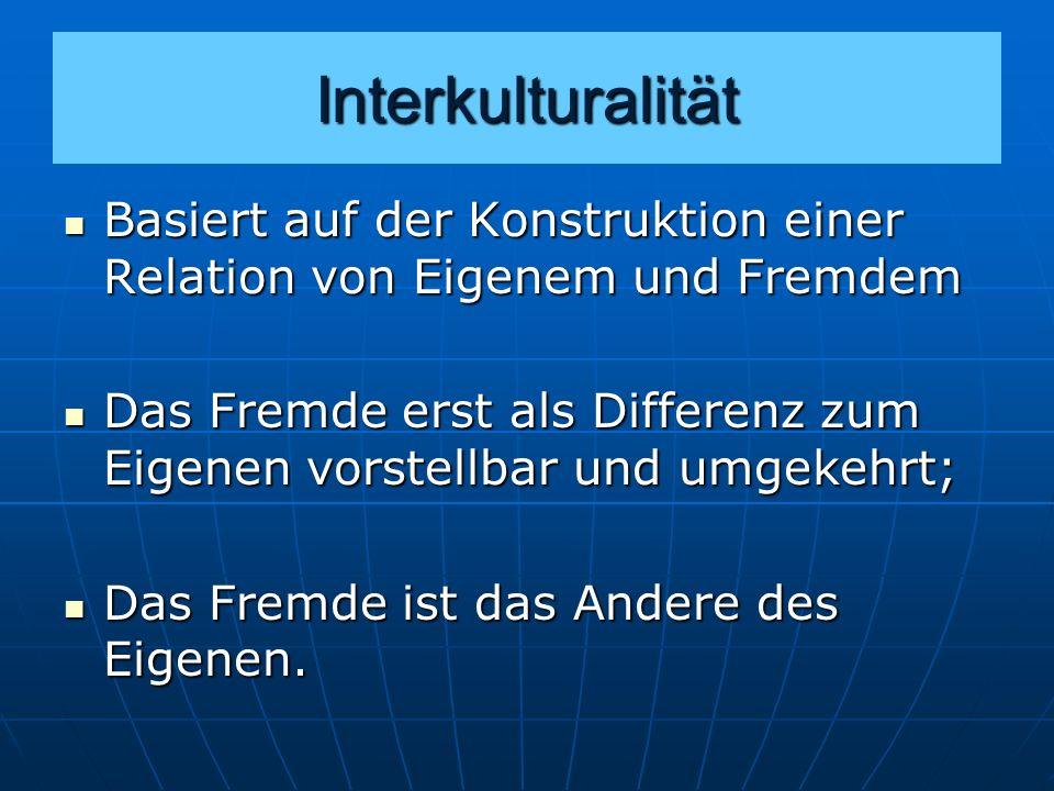 Interkulturalität Basiert auf der Konstruktion einer Relation von Eigenem und Fremdem.